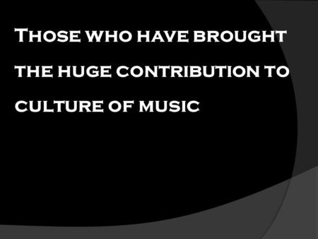 Those who have brought the huge contribution to culture of music.
