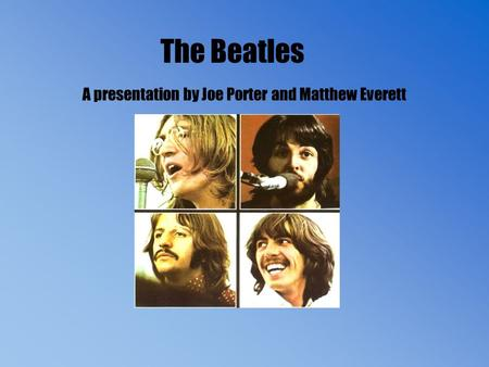 The Beatles A presentation by Joe Porter and Matthew Everett.