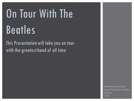 On Tour With The Beatles This Presentation will take you on tour with the greatest band of all time Presented by: Bryan Souza Project #13: My Favorite.