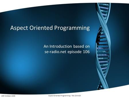 Aspect Oriented Programming An Introduction based on se-radio.net episode 106 29th October 2009 Aspect Oriented Programming - Nils Schmidt.