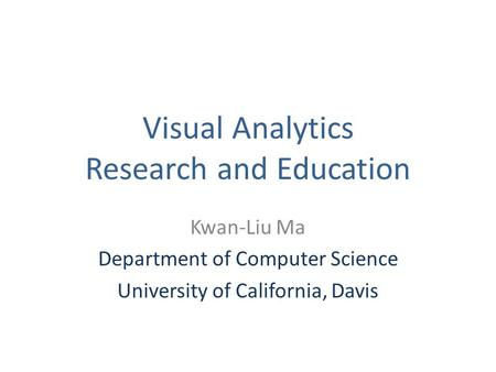 Visual Analytics Research and Education Kwan-Liu Ma Department of Computer Science University of California, Davis.