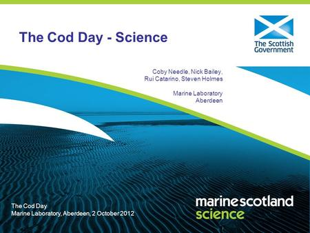 The Cod Day Marine Laboratory, Aberdeen, 2 October 2012 The Cod Day - Science Coby Needle, Nick Bailey, Rui Catarino, Steven Holmes Marine Laboratory Aberdeen.