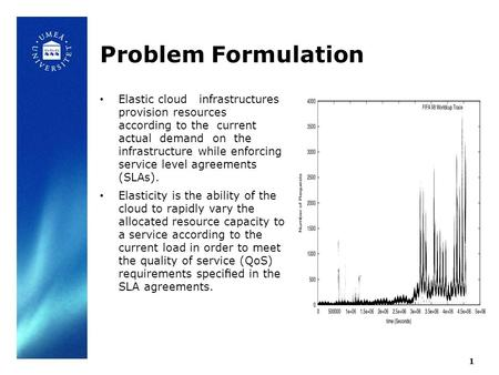 Problem Formulation Elastic cloud infrastructures provision resources according to the current actual demand on the infrastructure while enforcing service.