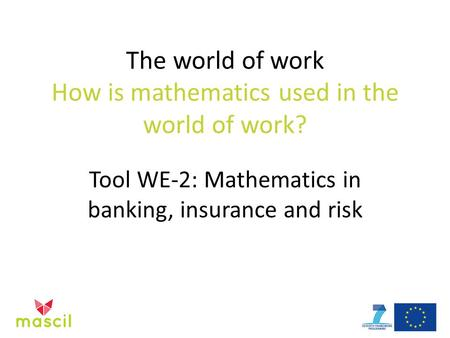The world of work How is mathematics used in the world of work? Tool WE-2: Mathematics in banking, insurance and risk.