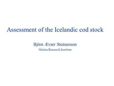 . Assessment of the Icelandic cod stock Björn Ævarr Steinarsson Marine Research Institute.