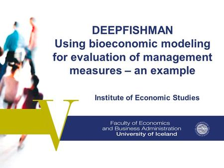 DEEPFISHMAN Using bioeconomic modeling for evaluation of management measures – an example Institute of Economic Studies.