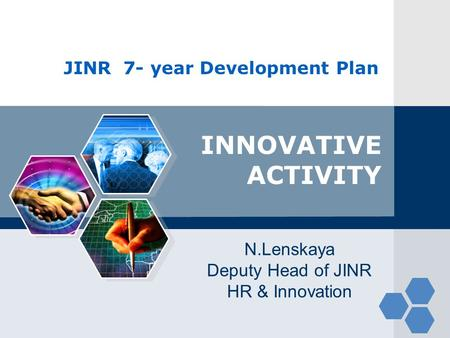JINR 7- year Development Plan INNOVATIVE ACTIVITY N.Lenskaya Deputy Head of JINR HR & Innovation.