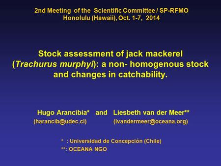 Stock assessment of jack mackerel (Trachurus murphyi): a non- homogenous stock and changes in catchability. Hugo Arancibia* and Liesbeth van der Meer**