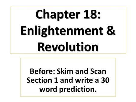 Chapter 18: Enlightenment & Revolution Before: Skim and Scan Section 1 and write a 30 word prediction.