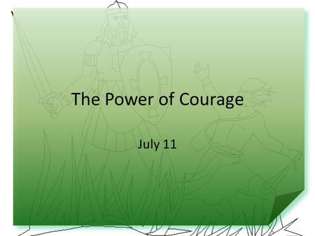 The Power of Courage July 11. Think About It … What would you do if you were hiking with your family and came upon a bear? Today we look at the courage.