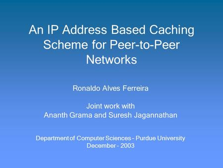 An IP Address Based Caching Scheme for Peer-to-Peer Networks Ronaldo Alves Ferreira Joint work with Ananth Grama and Suresh Jagannathan Department of Computer.