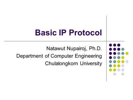 Basic IP Protocol Natawut Nupairoj, Ph.D. Department of Computer Engineering Chulalongkorn University.