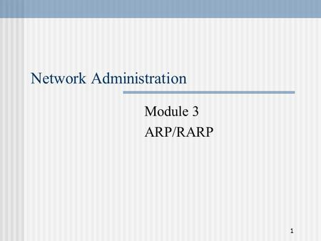 1 Network Administration Module 3 ARP/RARP. 2 Address Resolution The problem Physical networks use physical addresses, not IP addresses Need the physical.