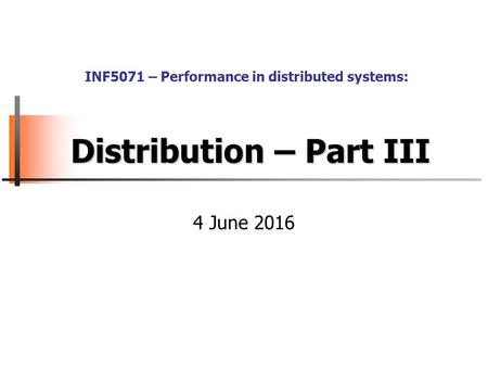 Distribution – Part III 4 June 2016 INF5071 – Performance in distributed systems: