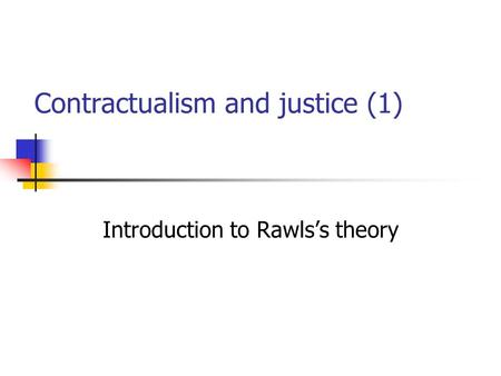Contractualism and justice (1) Introduction to Rawls's theory.