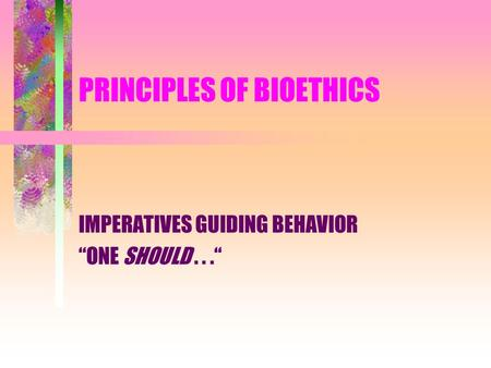 "PRINCIPLES OF BIOETHICS IMPERATIVES GUIDING BEHAVIOR ""ONE SHOULD..."""