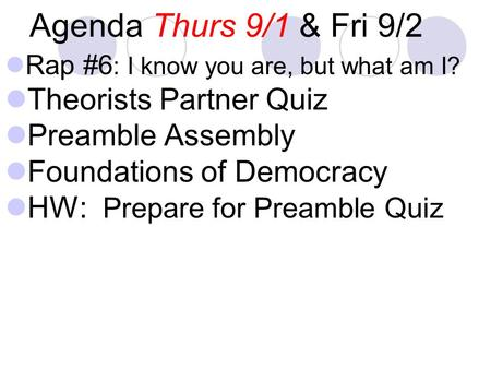 Agenda Thurs 9/1 & Fri 9/2 Rap #6 : I know you are, but what am I? Theorists Partner Quiz Preamble Assembly Foundations of Democracy HW: Prepare for Preamble.