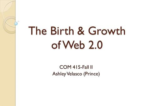 The Birth & Growth of Web 2.0 COM 415-Fall II Ashley Velasco (Prince)