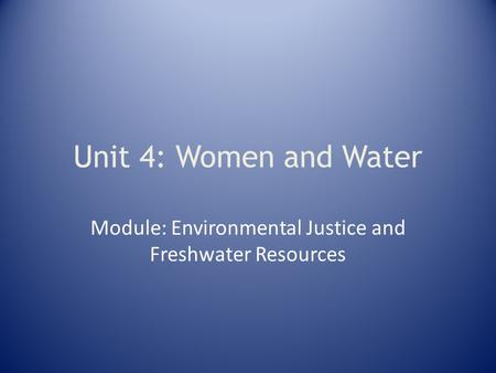 Unit 4: Women and Water Module: Environmental Justice and Freshwater Resources.