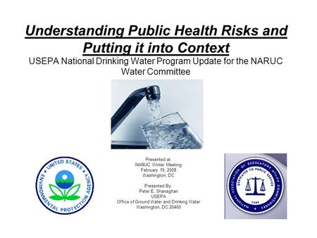 Understanding Public Health Risks and Putting it into Context USEPA National Drinking Water Program Update for the NARUC Water Committee Presented at: