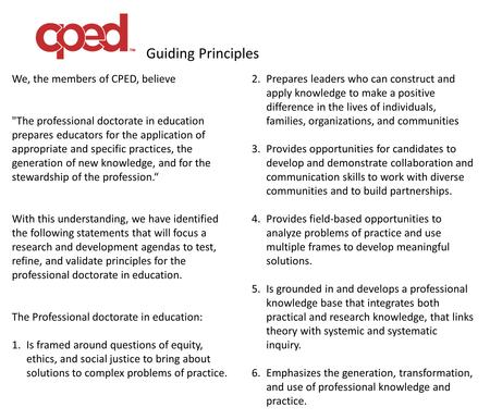 Guiding Principles We, the members of CPED, believe The professional doctorate in education prepares educators for the application of appropriate and.