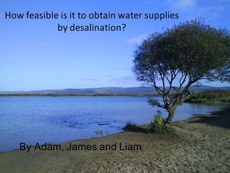 How feasible is it to obtain water supplies by desalination? By Adam, James and Liam.
