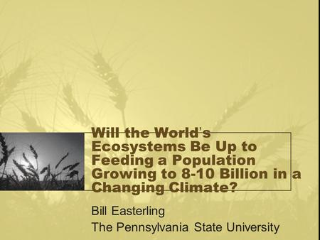 Will the World's Ecosystems Be Up to Feeding a Population Growing to 8-10 Billion in a Changing Climate? Bill Easterling The Pennsylvania State University.