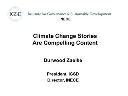 INECE Climate Change Stories Are Compelling Content Durwood Zaelke President, IGSD Director, INECE Institute for Governance & Sustainable Development.