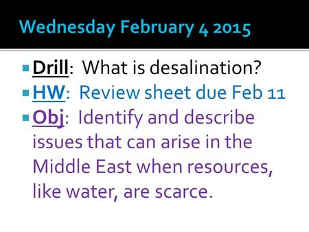  Drill: What is desalination?  HW: Review sheet due Feb 11  Obj: Identify and describe issues that can arise in the Middle East when resources, like.