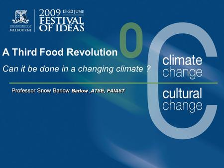Professor Snow Barlow Barlow,ATSE, FAIAST A Third Food Revolution Can it be done in a changing climate ?