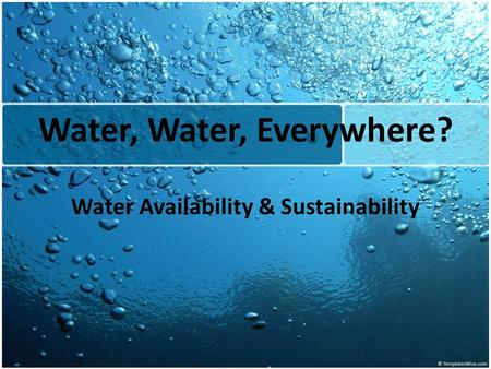 Water, Water, Everywhere? Water Availability & Sustainability.
