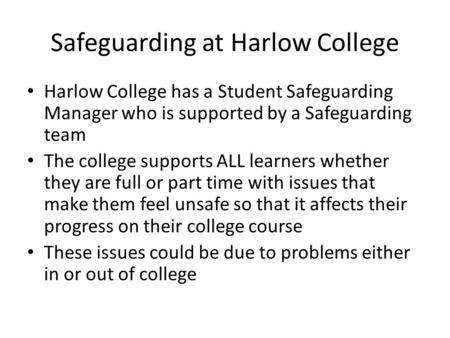 Safeguarding at Harlow College Harlow College has a Student Safeguarding Manager who is supported by a Safeguarding team The college supports ALL learners.