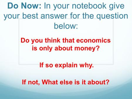 Do Now: In your notebook give your best answer for the question below: Do you think that economics is only about money? If so explain why. If not, What.