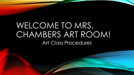 WELCOME TO MRS. CHAMBERS ART ROOM! Art Class Procedures.
