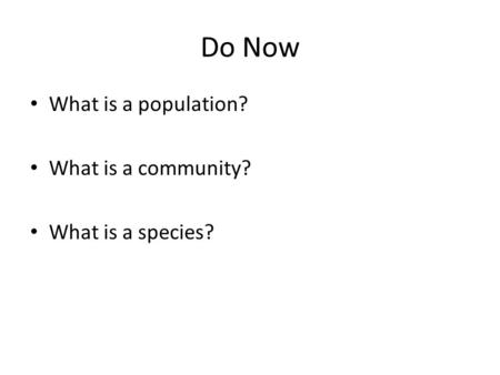Do Now What is a population? What is a community? What is a species?