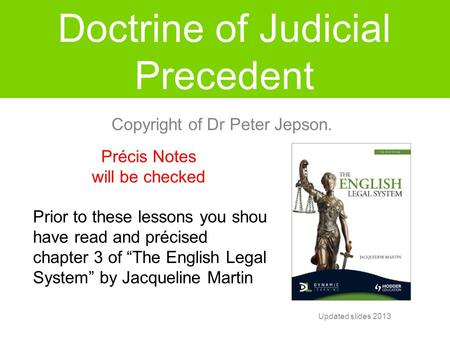 "Doctrine of Judicial Precedent Précis Notes will be checked Prior to these lessons you should have read and précised chapter 3 of ""The English Legal System"""