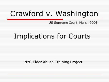 Crawford v. Washington US Supreme Court, March 2004 Implications for Courts NYC Elder Abuse Training Project.