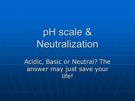 PH scale & Neutralization Acidic, Basic or Neutral? The answer may just save your life!