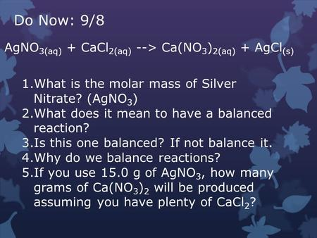 Do Now: 9/8 AgNO 3(aq) + CaCl 2(aq) --> Ca(NO 3 ) 2(aq) + AgCl (s) 1.What is the molar mass of Silver Nitrate? (AgNO 3 ) 2.What does it mean to have a.