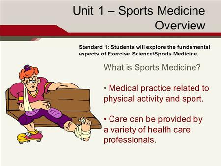 Unit 1 – Sports Medicine Overview Standard 1: Students will explore the fundamental aspects of Exercise Science/Sports Medicine. What is Sports Medicine?