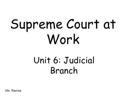 Supreme Court at Work Unit 6: Judicial Branch Ms. Ramos.