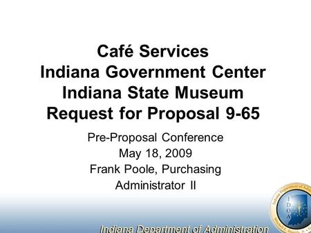 Café Services Indiana Government Center Indiana State Museum Request for Proposal 9-65 Pre-Proposal Conference May 18, 2009 Frank Poole, Purchasing Administrator.