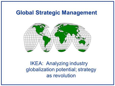 Global Strategic Management IKEA: Analyzing industry globalization potential; strategy as revolution.