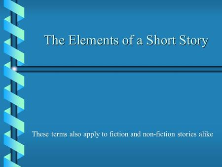 The Elements of a Short Story These terms also apply to fiction and non-fiction stories alike.