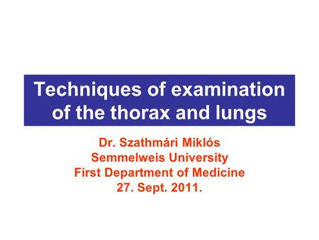 Techniques of examination of the thorax and lungs Dr. Szathmári Miklós Semmelweis University First Department of Medicine 27. Sept. 2011.