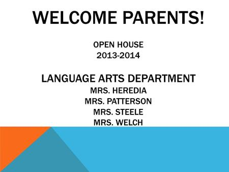 WELCOME PARENTS! OPEN HOUSE 2013-2014 LANGUAGE ARTS DEPARTMENT MRS. HEREDIA MRS. PATTERSON MRS. STEELE MRS. WELCH.