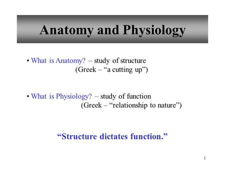 "1 Anatomy and Physiology What is Anatomy? – study of structure (Greek – ""a cutting up"") What is Physiology? – study of function (Greek – ""relationship."