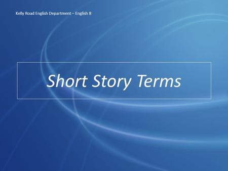 Short Story Terms Kelly Road English Department – English 8.
