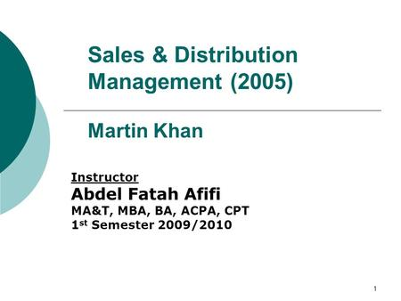 1 Sales & Distribution Management (2005) Martin Khan Instructor Abdel Fatah Afifi MA&T, MBA, BA, ACPA, CPT 1 st Semester 2009/2010.