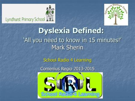 Dyslexia Defined: 'All you need to know in 15 minutes!' Mark Sherin School Radio 4 Learning Comenius Regio 2013-2015.